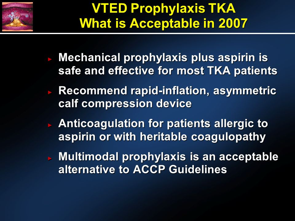 VTED Prophylaxis TKA What is Acceptable in 2007 Mechanical prophylaxis plus aspirin is safe and effective for most TKA patients Mechanical prophylaxis plus aspirin is safe and effective for most TKA patients Recommend rapid-inflation, asymmetric calf compression device Recommend rapid-inflation, asymmetric calf compression device Anticoagulation for patients allergic to aspirin or with heritable coagulopathy Anticoagulation for patients allergic to aspirin or with heritable coagulopathy Multimodal prophylaxis is an acceptable alternative to ACCP Guidelines Multimodal prophylaxis is an acceptable alternative to ACCP Guidelines