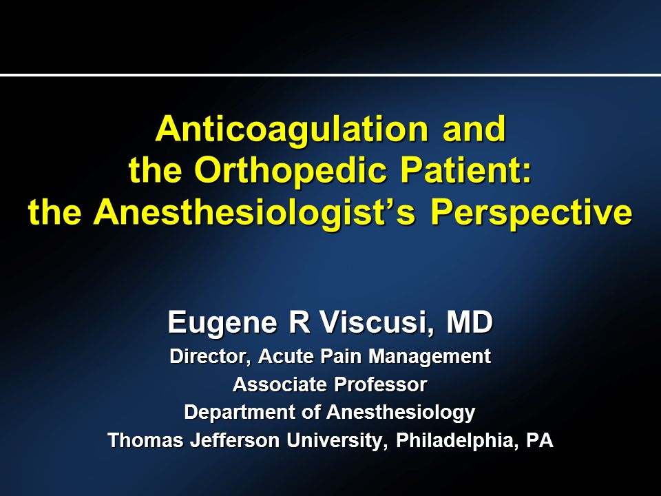 Anticoagulation and the Orthopedic Patient: the Anesthesiologists Perspective Eugene R Viscusi, MD Director, Acute Pain Management Associate Professor Department of Anesthesiology Thomas Jefferson University, Philadelphia, PA