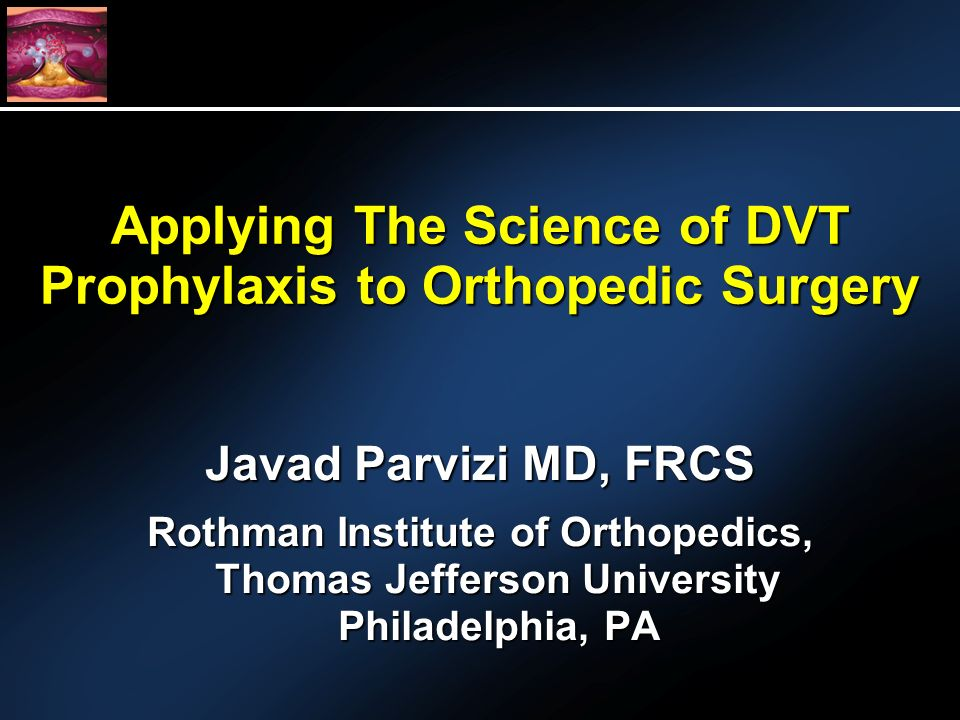 Applying The Science of DVT Prophylaxis to Orthopedic Surgery Javad Parvizi MD, FRCS Rothman Institute of Orthopedics, Thomas Jefferson University Philadelphia, PA