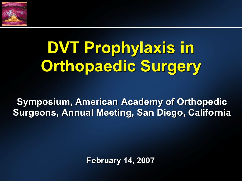 DVT Prophylaxis in Orthopaedic Surgery Symposium, American Academy of Orthopedic Surgeons, Annual Meeting, San Diego, California February 14, 2007