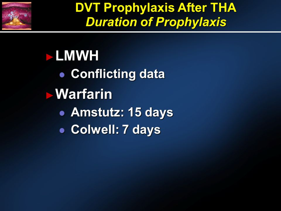 LMWH LMWH l Conflicting data Warfarin Warfarin l Amstutz: 15 days l Colwell: 7 days DVT Prophylaxis After THA Duration of Prophylaxis