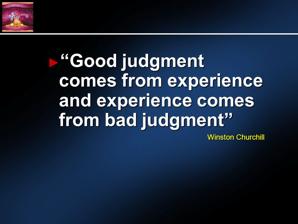Good judgment comes from experience and experience comes from bad judgment Good judgment comes from experience and experience comes from bad judgment Winston Churchill
