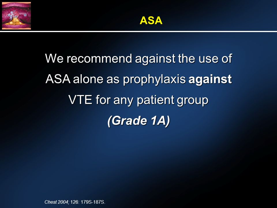 We recommend against the use of ASA alone as prophylaxis against VTE for any patient group (Grade 1A) ASA Chest 2004; 126: 179S-187S.