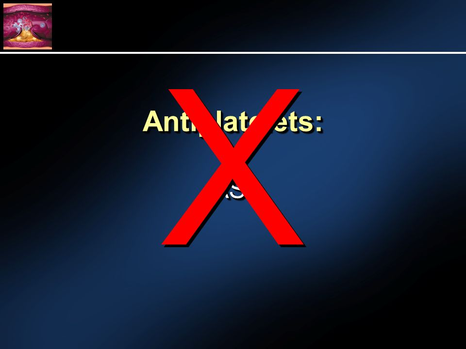 Antiplatelets:Antiplatelets: -ASA-ASA X X
