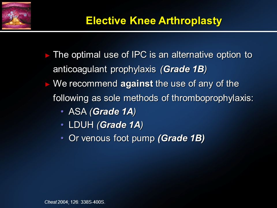 The optimal use of IPC is an alternative option to anticoagulant prophylaxis (Grade 1B) The optimal use of IPC is an alternative option to anticoagulant prophylaxis (Grade 1B) We recommend against the use of any of the following as sole methods of thromboprophylaxis: We recommend against the use of any of the following as sole methods of thromboprophylaxis: ASA (Grade 1A)ASA (Grade 1A) LDUH (Grade 1A)LDUH (Grade 1A) Or venous foot pump (Grade 1B)Or venous foot pump (Grade 1B) Elective Knee Arthroplasty Chest 2004; 126: 338S-400S.