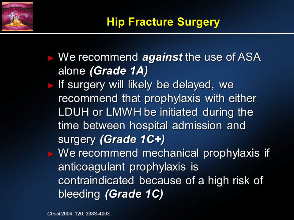 We recommend against the use of ASA alone (Grade 1A) We recommend against the use of ASA alone (Grade 1A) If surgery will likely be delayed, we recommend that prophylaxis with either LDUH or LMWH be initiated during the time between hospital admission and surgery (Grade 1C+) If surgery will likely be delayed, we recommend that prophylaxis with either LDUH or LMWH be initiated during the time between hospital admission and surgery (Grade 1C+) We recommend mechanical prophylaxis if anticoagulant prophylaxis is contraindicated because of a high risk of bleeding (Grade 1C) We recommend mechanical prophylaxis if anticoagulant prophylaxis is contraindicated because of a high risk of bleeding (Grade 1C) Hip Fracture Surgery Chest 2004; 126: 338S-400S.