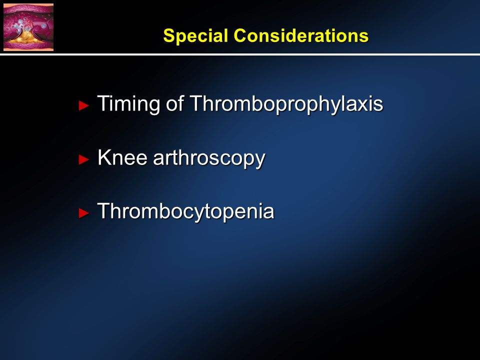Timing of Thromboprophylaxis Timing of Thromboprophylaxis Knee arthroscopy Knee arthroscopy Thrombocytopenia Thrombocytopenia Special Considerations
