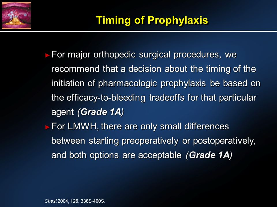 For major orthopedic surgical procedures, we recommend that a decision about the timing of the initiation of pharmacologic prophylaxis be based on the efficacy-to-bleeding tradeoffs for that particular agent (Grade 1A) For major orthopedic surgical procedures, we recommend that a decision about the timing of the initiation of pharmacologic prophylaxis be based on the efficacy-to-bleeding tradeoffs for that particular agent (Grade 1A) For LMWH, there are only small differences between starting preoperatively or postoperatively, and both options are acceptable (Grade 1A) For LMWH, there are only small differences between starting preoperatively or postoperatively, and both options are acceptable (Grade 1A) Timing of Prophylaxis Chest 2004; 126: 338S-400S.