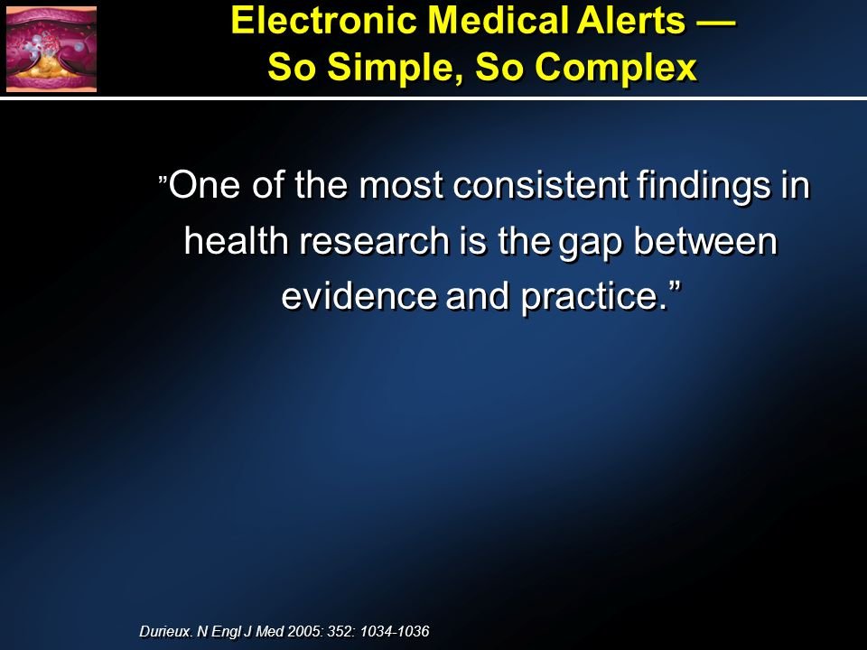 Electronic Medical Alerts So Simple, So Complex Electronic Medical Alerts So Simple, So Complex One of the most consistent findings in health research is the gap between evidence and practice.