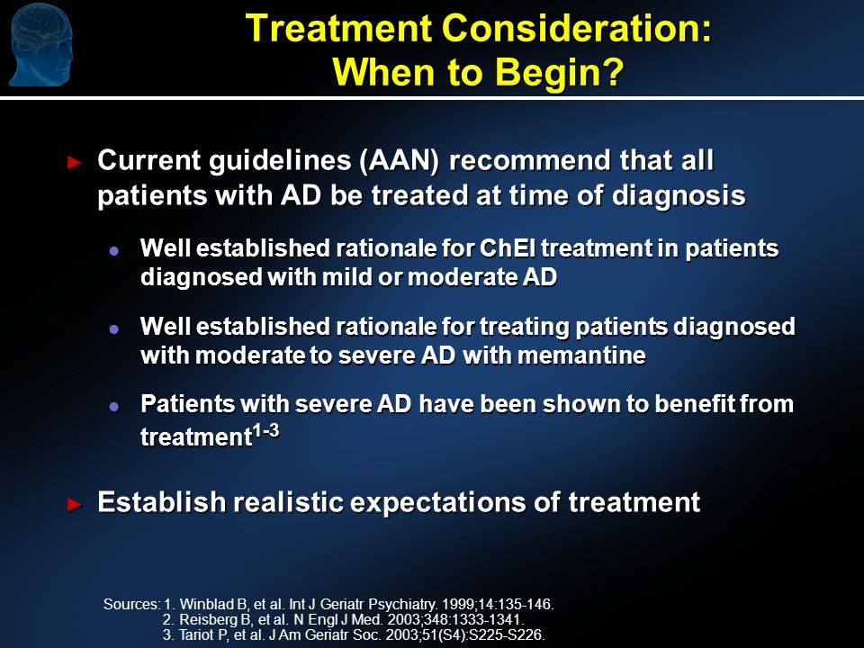 Treatment Consideration: When to Begin? Current guidelines (AAN) recommend that all patients with AD be treated at time of diagnosis Current guideline