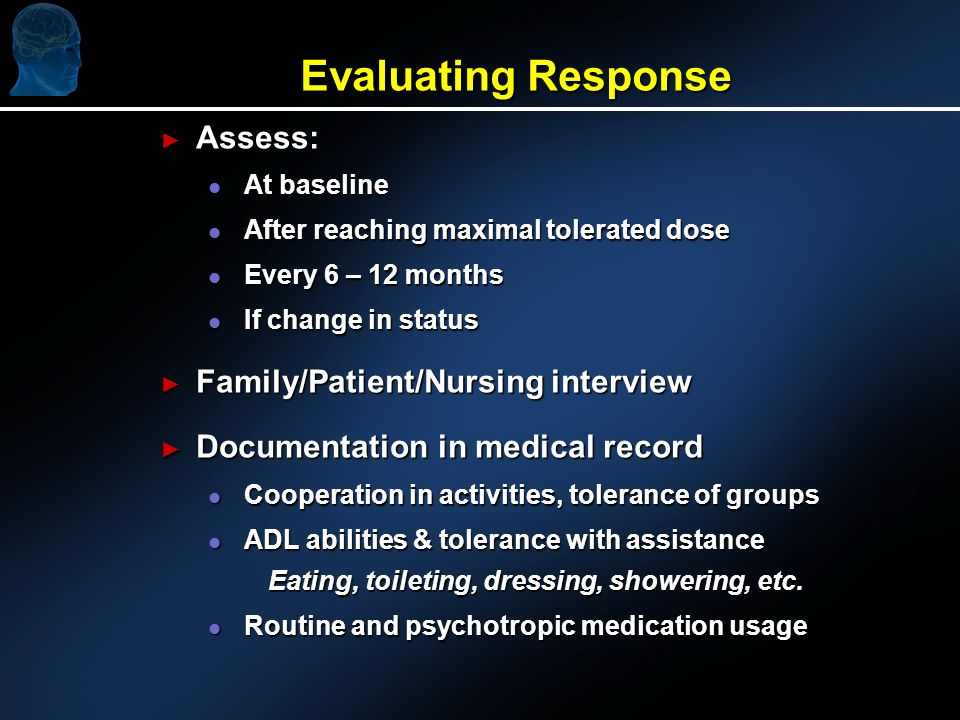 Evaluating Response Assess: Assess: l At baseline l After reaching maximal tolerated dose l Every 6 – 12 months l If change in status Family/Patient/Nursing interview Family/Patient/Nursing interview Documentation in medical record Documentation in medical record l Cooperation in activities, tolerance of groups l ADL abilities & tolerance with assistance Eating, toileting, dressing, showering, etc.