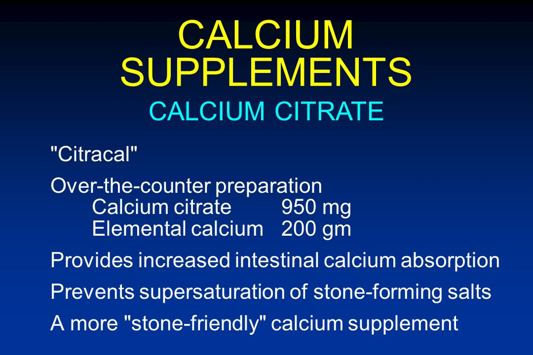 CALCIUM SUPPLEMENTS Limitations Poorly absorbed from intestinal tract Increased urinary calcium excretion Promotes CaOx, CaPhos stone disease CURRENT PREPARATIONS