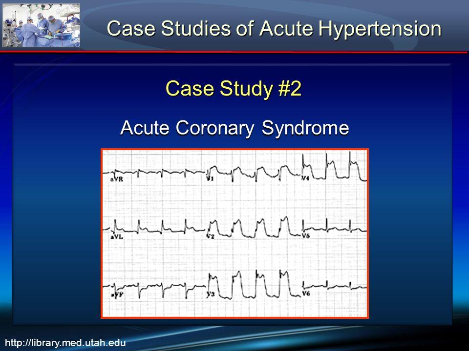Case Studies of Acute Hypertension Case Study #2 Acute Coronary Syndrome http://library.med.utah.edu