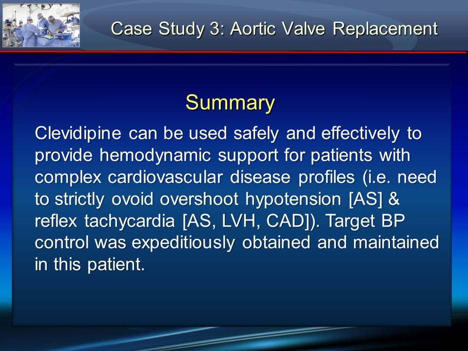 Summary Clevidipine can be used safely and effectively to provide hemodynamic support for patients with complex cardiovascular disease profiles (i.e.