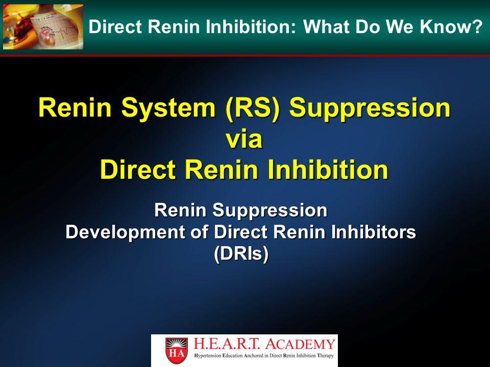 Renin System (RS) Suppression via Direct Renin Inhibition Renin Suppression Development of Direct Renin Inhibitors (DRIs) Direct Renin Inhibition: Wha