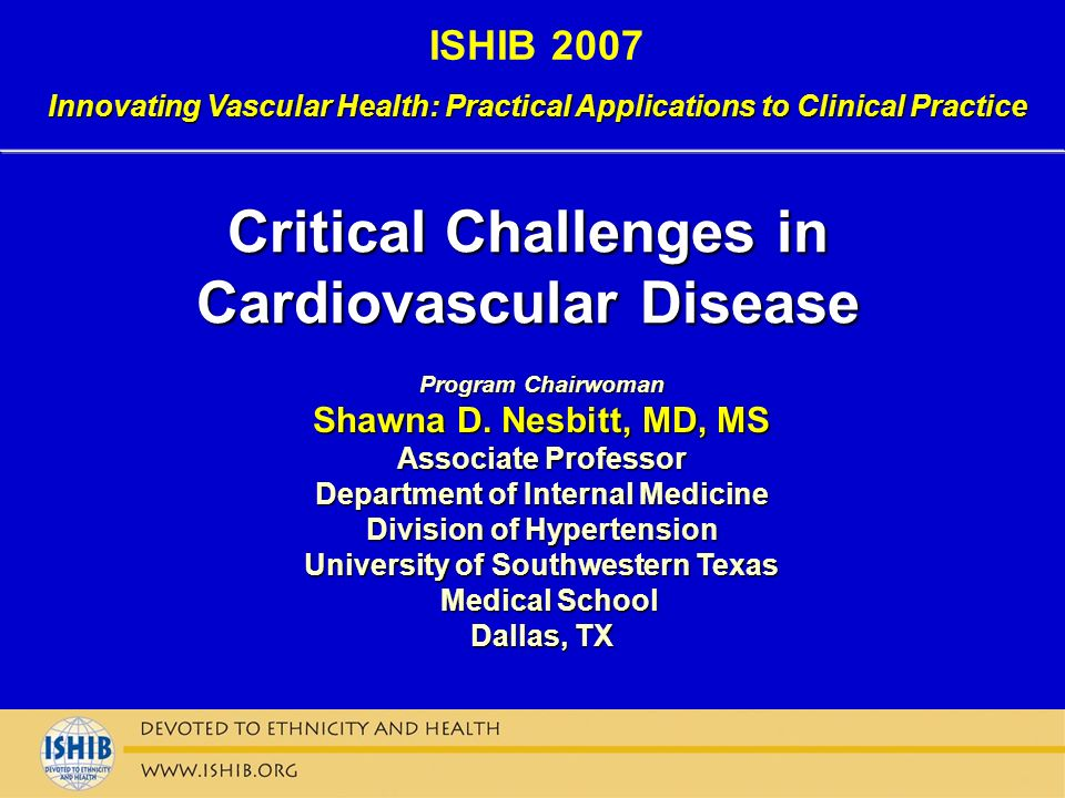 ISHIB 2007 Innovating Vascular Health: Practical Applications to Clinical Practice Critical Challenges in Cardiovascular Disease Program Chairwoman Sh