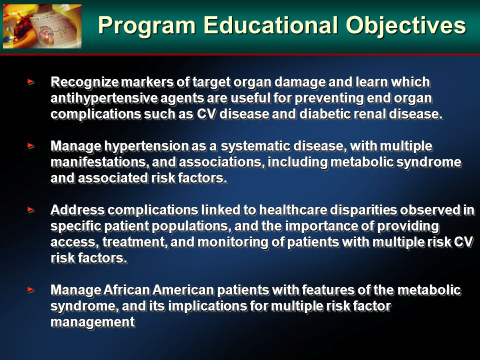Program Educational Objectives Recognize markers of target organ damage and learn which antihypertensive agents are useful for preventing end organ co