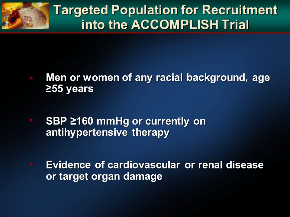 Targeted Population for Recruitment into the ACCOMPLISH Trial Men or women of any racial background, age 55 years Men or women of any racial backgroun