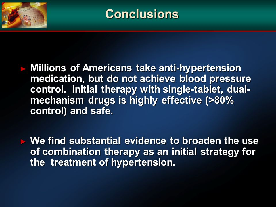 Conclusions Millions of Americans take anti-hypertension medication, but do not achieve blood pressure control. Initial therapy with single-tablet, du
