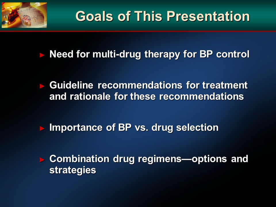 Goals of This Presentation Need for multi-drug therapy for BP control Need for multi-drug therapy for BP control Guideline recommendations for treatme