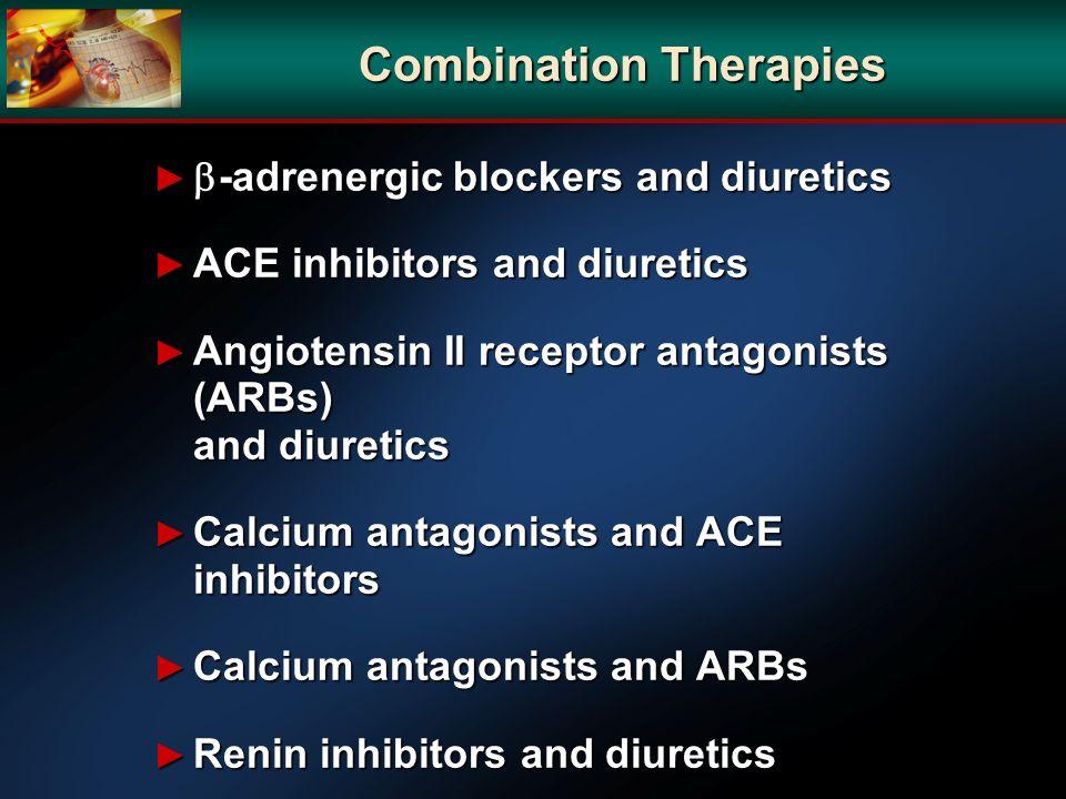 Combination Therapies -adrenergic blockers and diuretics -adrenergic blockers and diuretics ACE inhibitors and diuretics ACE inhibitors and diuretics