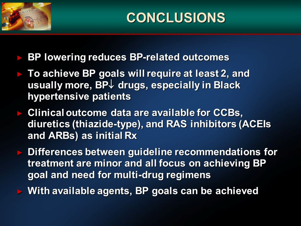 CONCLUSIONS BP lowering reduces BP-related outcomes BP lowering reduces BP-related outcomes To achieve BP goals will require at least 2, and usually m