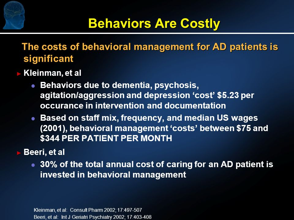Behaviors Are Costly The costs of behavioral management for AD patients is significant The costs of behavioral management for AD patients is significant Kleinman, et al l l Behaviors due to dementia, psychosis, agitation/aggression and depression cost $5.23 per occurance in intervention and documentation l l Based on staff mix, frequency, and median US wages (2001), behavioral management costs between $75 and $344 PER PATIENT PER MONTH Beeri, et al l l 30% of the total annual cost of caring for an AD patient is invested in behavioral management Kleinman, et al: Consult Pharm 2002; 17:497-507 Beeri, et al: Int J Geriatri Psychiatry 2002; 17:403-408