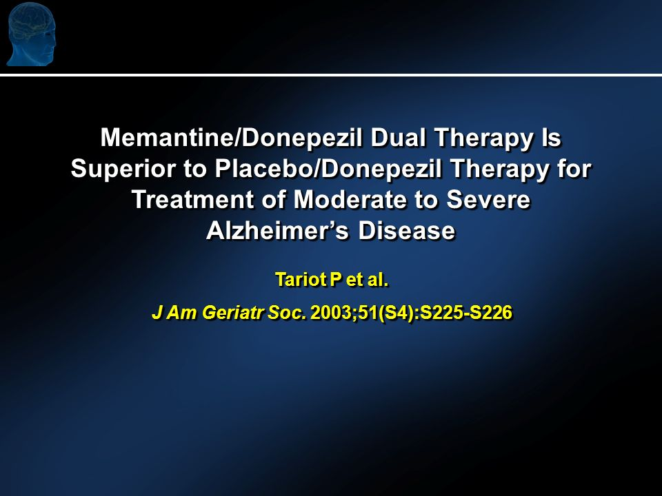 Memantine/Donepezil Dual Therapy Is Superior to Placebo/Donepezil Therapy for Treatment of Moderate to Severe Alzheimers Disease Tariot P et al. J Am