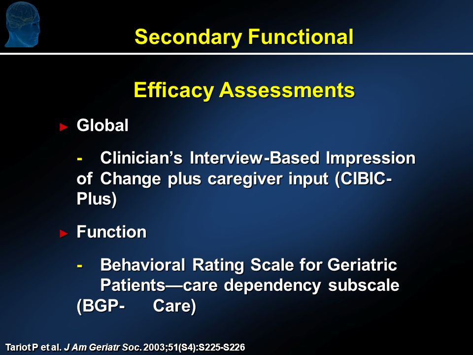 Secondary Functional Efficacy Assessments Global Global - Clinicians Interview-Based Impression of Change plus caregiver input (CIBIC- Plus) Function Function -Behavioral Rating Scale for Geriatric Patientscare dependency subscale (BGP-Care) Tariot P et al.