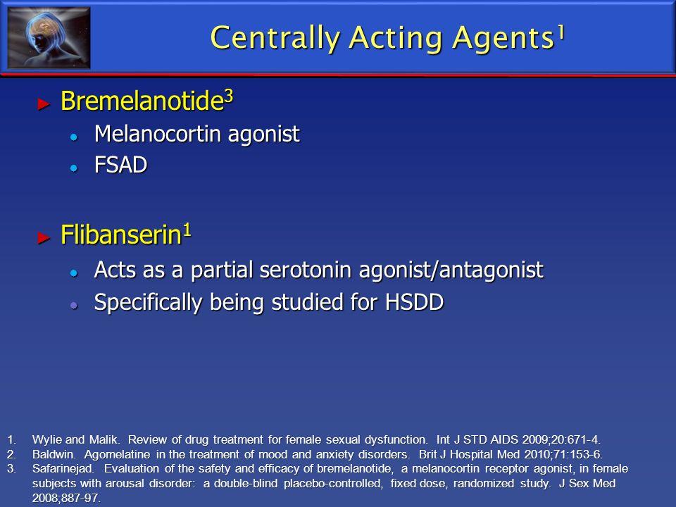 Centrally Acting Agents 1 Bremelanotide 3 Bremelanotide 3 Melanocortin agonist Melanocortin agonist FSAD FSAD Flibanserin 1 Flibanserin 1 Acts as a pa