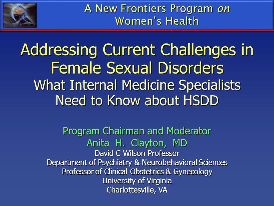 A New Frontiers Program on Womens Health Program Chairman and Moderator Anita H. Clayton, MD David C Wilson Professor Department of Psychiatry & Neuro
