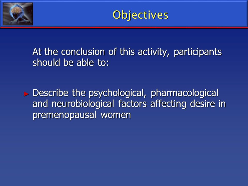 Objectives At the conclusion of this activity, participants should be able to: Describe the psychological, pharmacological and neurobiological factors