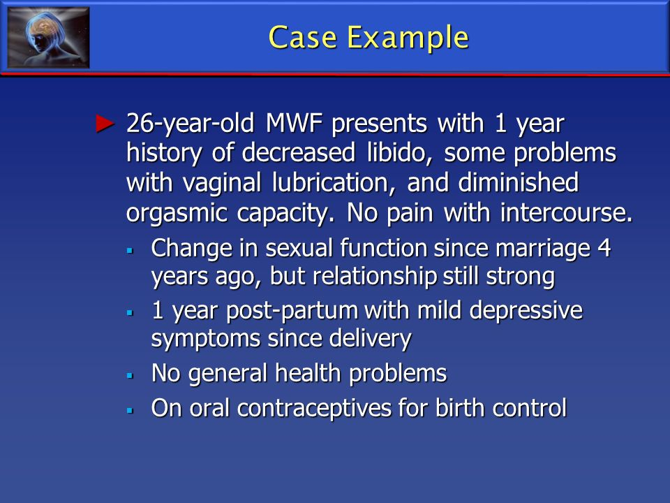 Case Example 26-year-old MWF presents with 1 year history of decreased libido, some problems with vaginal lubrication, and diminished orgasmic capacit