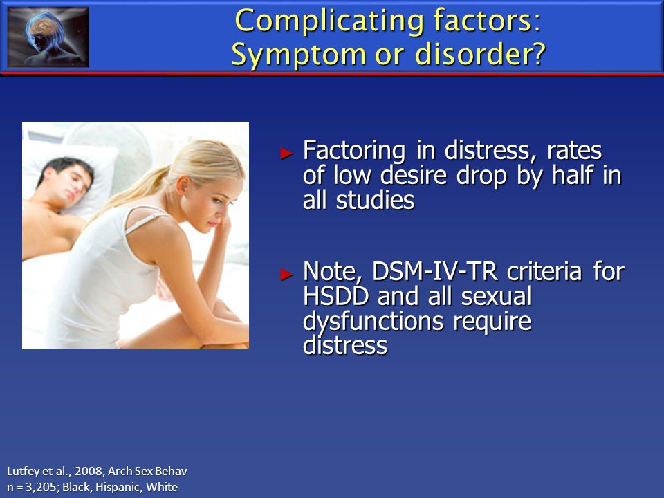 Complicating factors: Symptom or disorder? Factoring in distress, rates of low desire drop by half in all studies Factoring in distress, rates of low