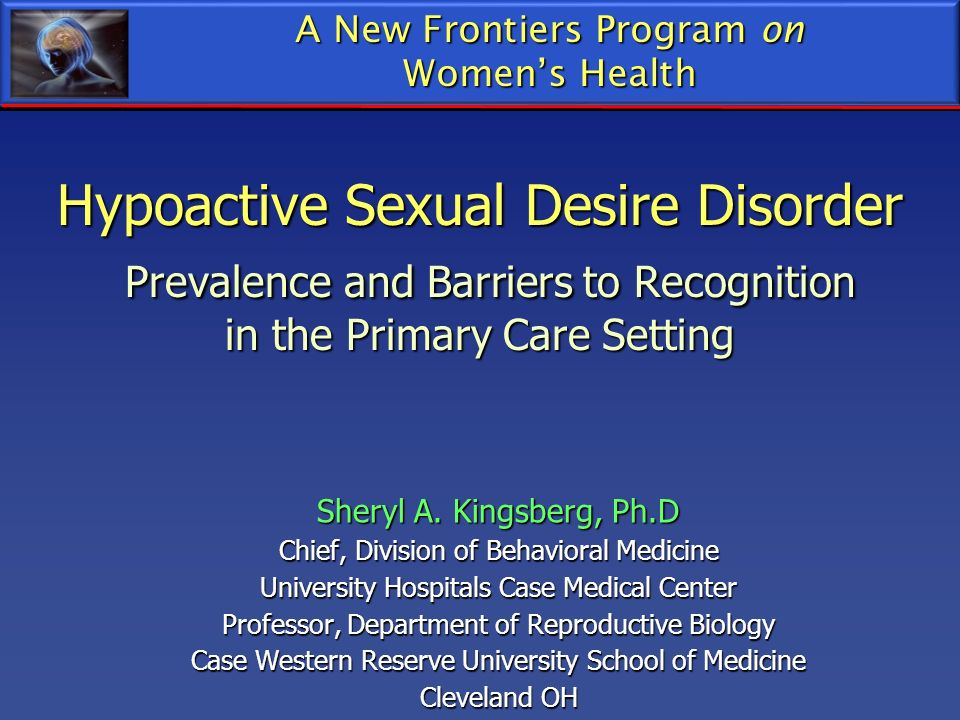 Hypoactive Sexual Desire Disorder Prevalence and Barriers to Recognition in the Primary Care Setting Sheryl A. Kingsberg, Ph.D Chief, Division of Beha