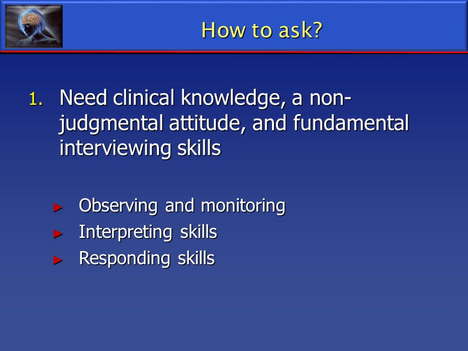 1. Need clinical knowledge, a non- judgmental attitude, and fundamental interviewing skills Observing and monitoring Observing and monitoring Interpre