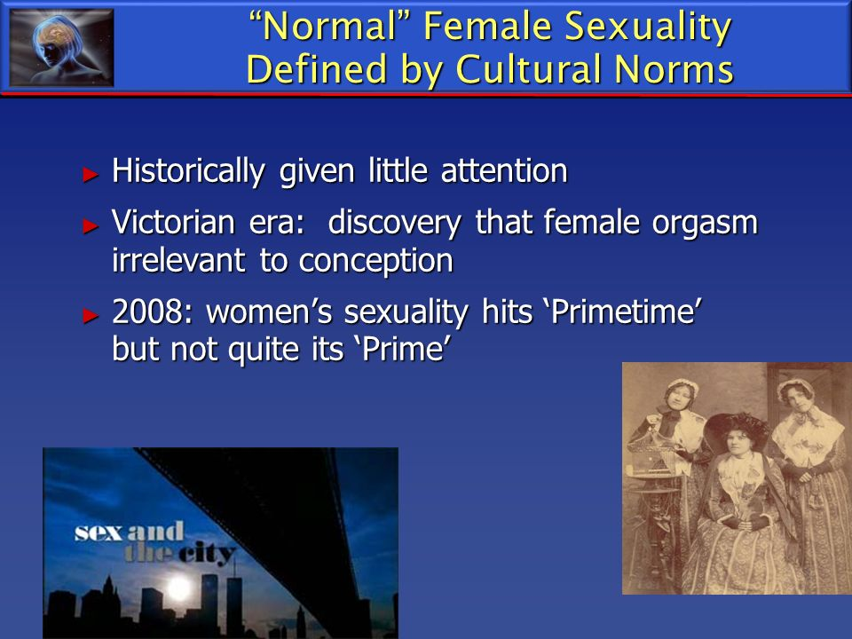 Normal Female Sexuality Defined by Cultural Norms Historically given little attention Historically given little attention Victorian era: discovery tha