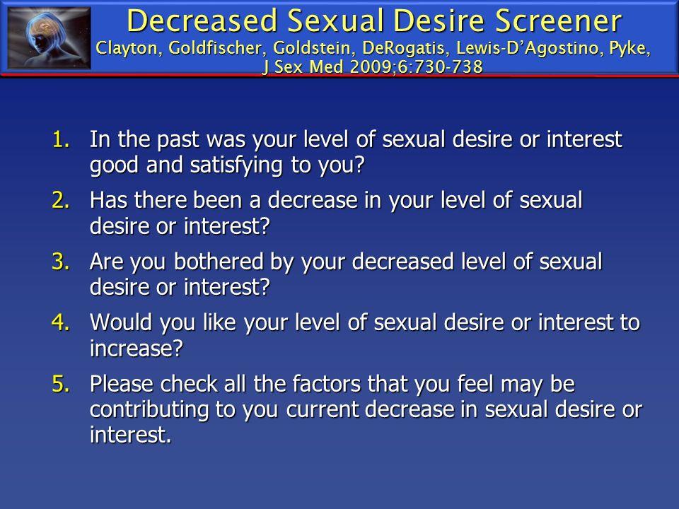 Decreased Sexual Desire Screener Clayton, Goldfischer, Goldstein, DeRogatis, Lewis-DAgostino, Pyke, J Sex Med 2009;6:730-738 1.In the past was your le
