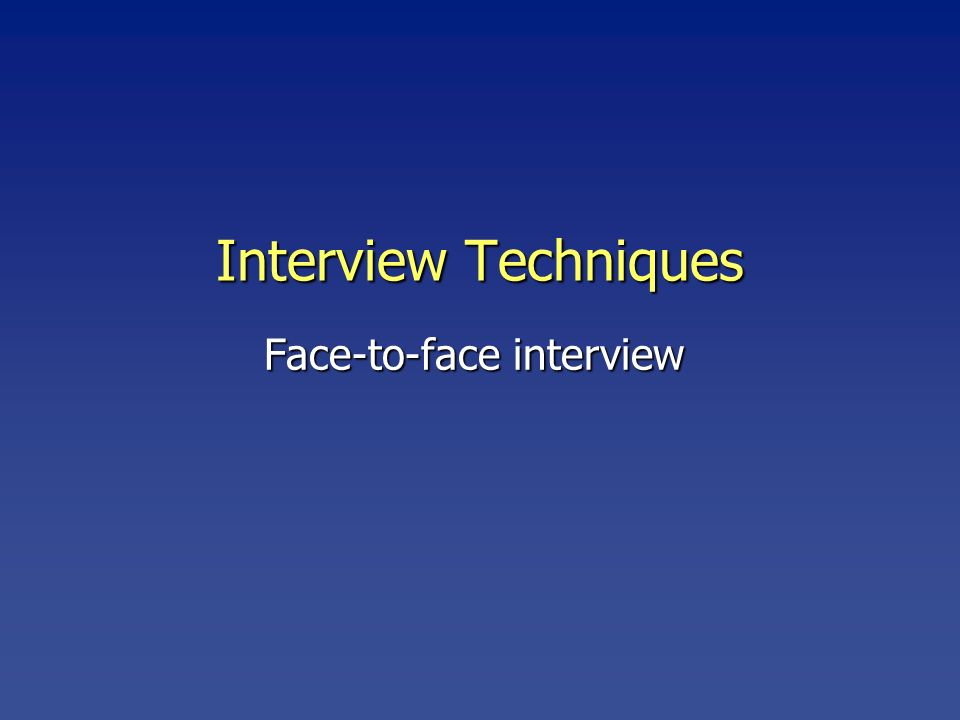 Interview Techniques Face-to-face interview
