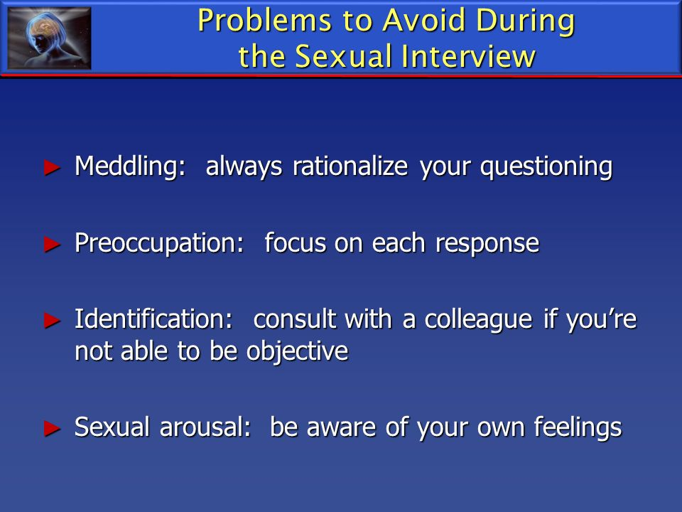 Problems to Avoid During the Sexual Interview Meddling: always rationalize your questioning Meddling: always rationalize your questioning Preoccupatio
