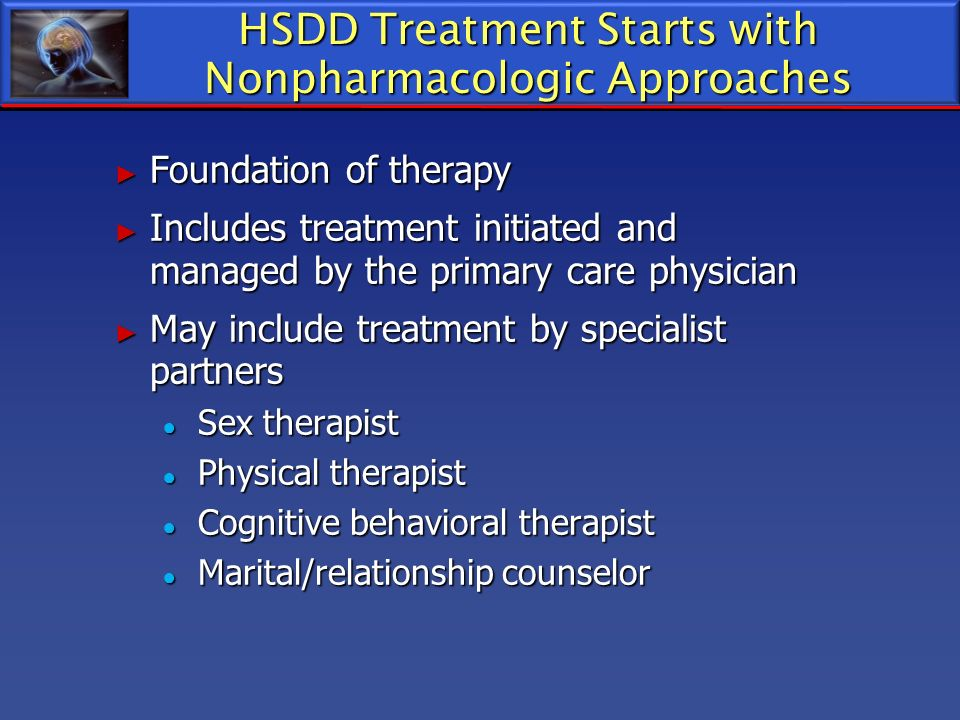 HSDD Treatment Starts with Nonpharmacologic Approaches Foundation of therapy Foundation of therapy Includes treatment initiated and managed by the pri