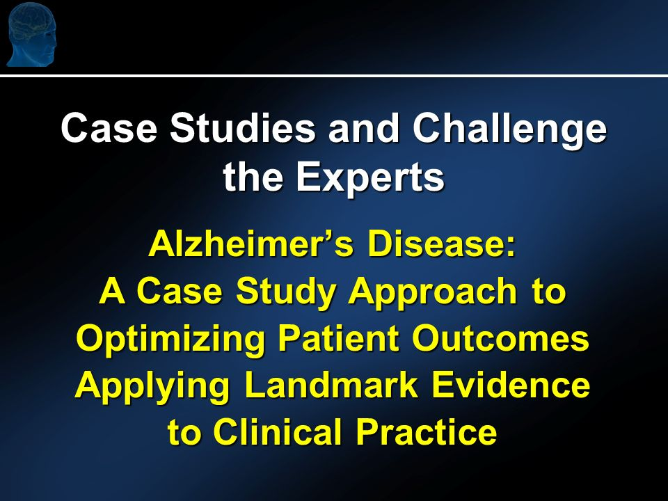 Alzheimers Disease: A Case Study Approach to Optimizing Patient Outcomes Applying Landmark Evidence to Clinical Practice Case Studies and Challenge the Experts