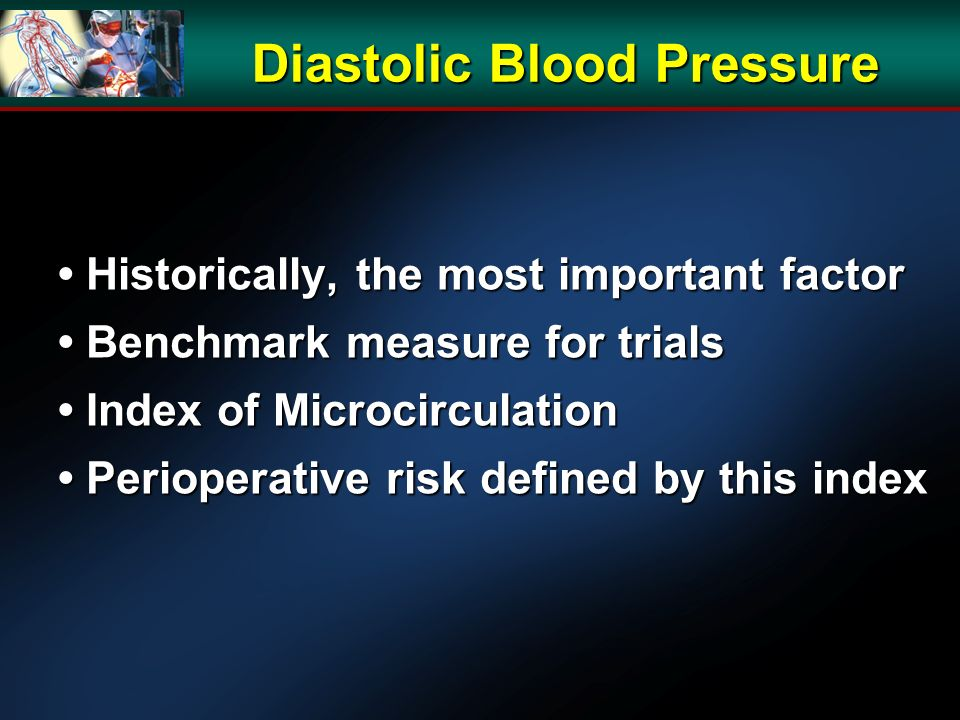 Historically, the most important factor Historically, the most important factor Benchmark measure for trials Benchmark measure for trials Index of Microcirculation Index of Microcirculation Perioperative risk defined by this index Perioperative risk defined by this index Diastolic Blood Pressure