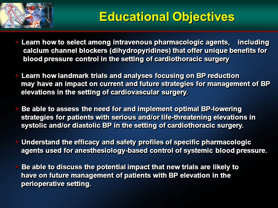 Educational Objectives Learn how to select among intravenous pharmacologic agents, including Learn how to select among intravenous pharmacologic agents, including calcium channel blockers (dihydropyridines) that offer unique benefits for calcium channel blockers (dihydropyridines) that offer unique benefits for blood pressure control in the setting of cardiothoracic surgery blood pressure control in the setting of cardiothoracic surgery Learn how landmark trials and analyses focusing on BP reduction Learn how landmark trials and analyses focusing on BP reduction may have an impact on current and future strategies for management of BP may have an impact on current and future strategies for management of BP elevations in the setting of cardiovascular surgery.