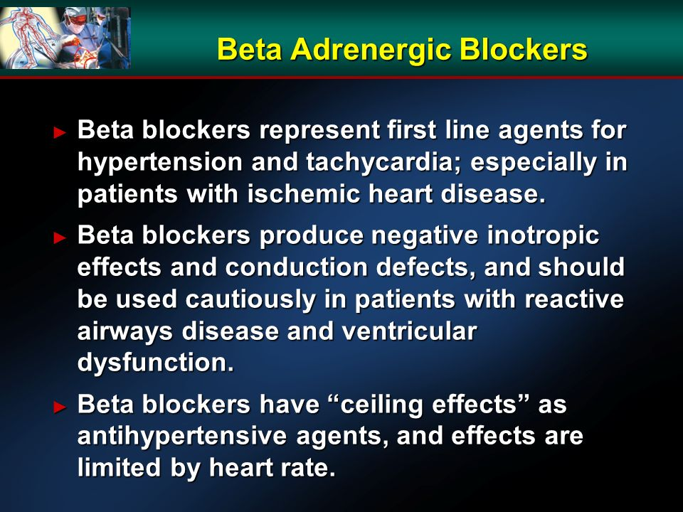 Beta Adrenergic Blockers Beta blockers represent first line agents for hypertension and tachycardia; especially in patients with ischemic heart disease.