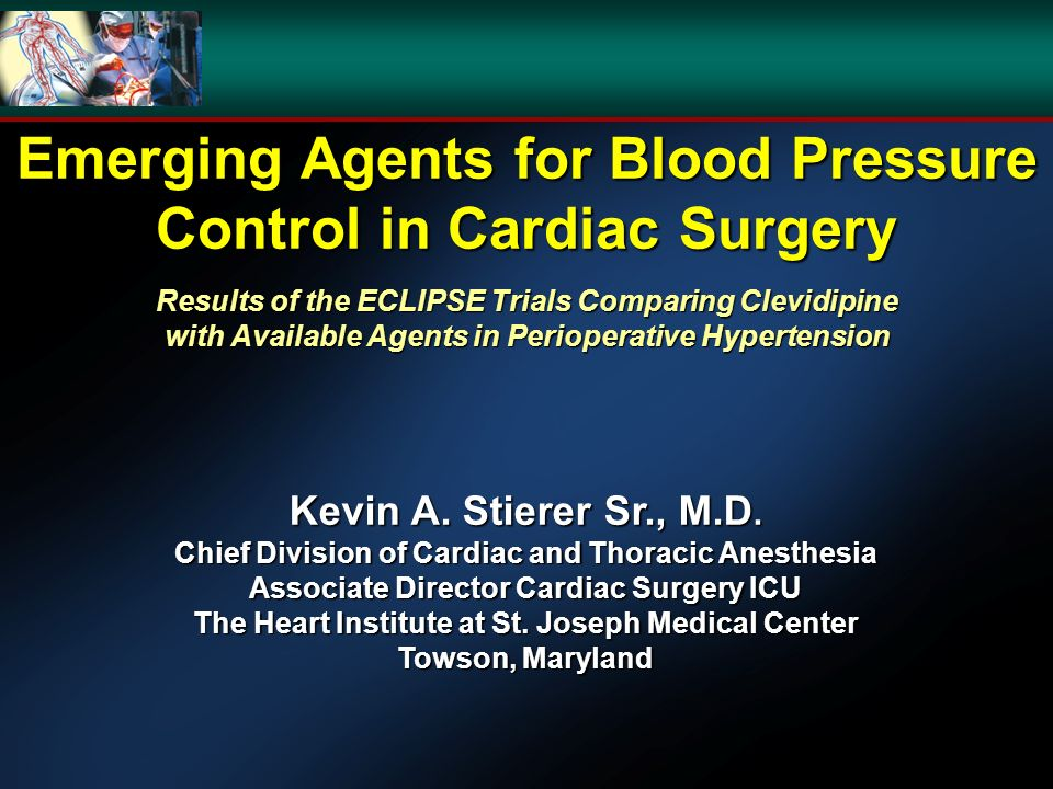 Emerging Agents for Blood Pressure Control in Cardiac Surgery Results of the ECLIPSE Trials Comparing Clevidipine with Available Agents in Perioperative Hypertension Kevin A.