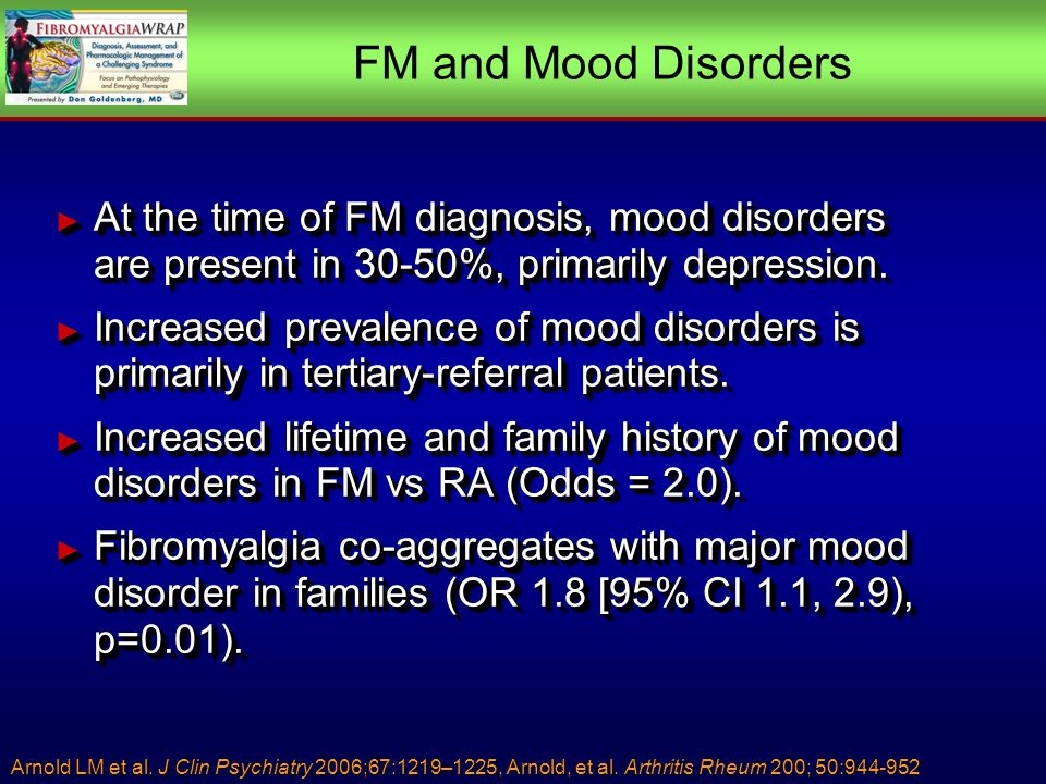 FM and Mood Disorders At the time of FM diagnosis, mood disorders are present in 30-50%, primarily depression.