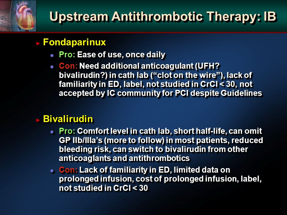 Fondaparinux Fondaparinux l Pro: Ease of use, once daily l Con: Need additional anticoagulant (UFH? bivalirudin?) in cath lab (clot on the wire), lack