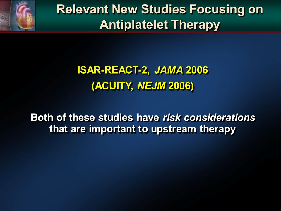 ISAR-REACT-2, JAMA 2006 (ACUITY, NEJM 2006) Both of these studies have risk considerations that are important to upstream therapy ISAR-REACT-2, JAMA 2006 (ACUITY, NEJM 2006) Both of these studies have risk considerations that are important to upstream therapy Relevant New Studies Focusing on Antiplatelet Therapy