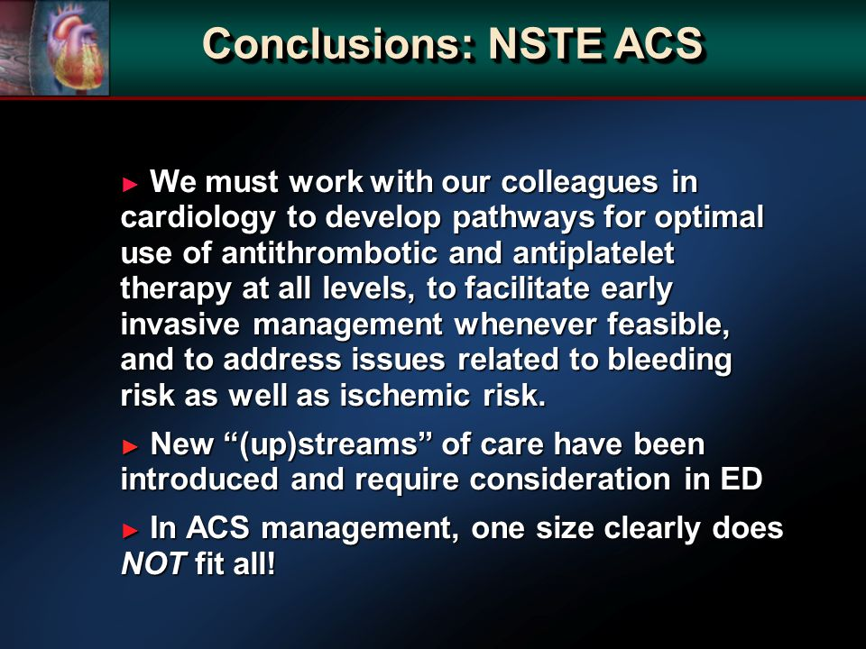 We must work with our colleagues in cardiology to develop pathways for optimal use of antithrombotic and antiplatelet therapy at all levels, to facilitate early invasive management whenever feasible, and to address issues related to bleeding risk as well as ischemic risk.